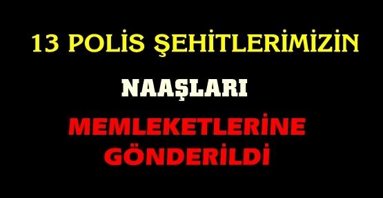 13 POLİS ŞEHİDİMİZİN NAAŞLARI MEMLEKETLERİNE GÖNDERİLDİ