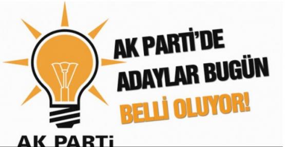 AK PARTİ'DE ADAY İSİMLERİ BUGÜN BELLİ OLUYOR