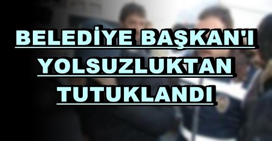 BELEDİYE BAŞKAN'I İLE YOLSUZLUĞA KARIŞANLAR TUTUKLANDI
