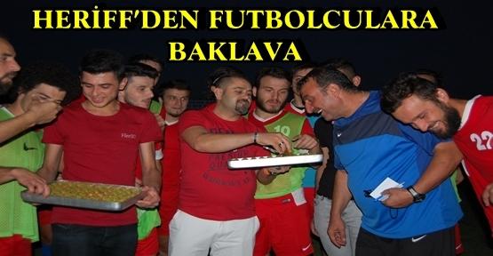 HERİFF'DEN FUTBOLCULARA BAKLAVA
