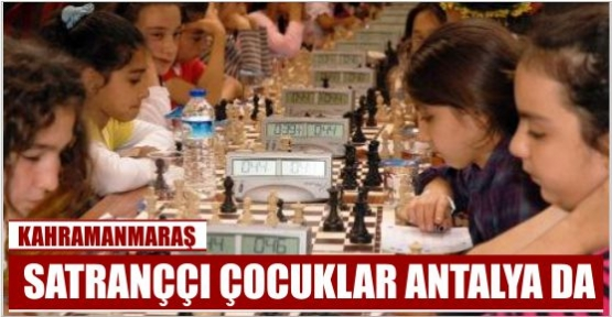 KAHRAMANMARAŞ'TA SATRANÇ ŞAMPİYONLARI ANTALYA'YA GİDİYOR