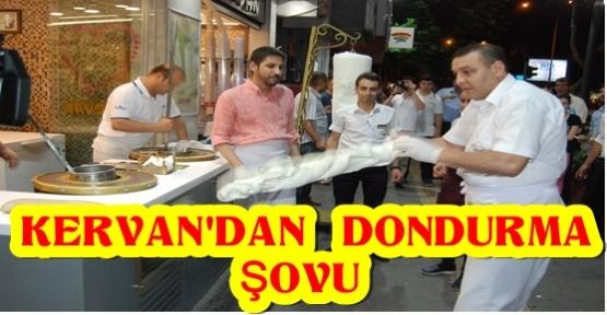 KERVAN'DA DONDURMA ŞOVU DEVAM EDİYOR