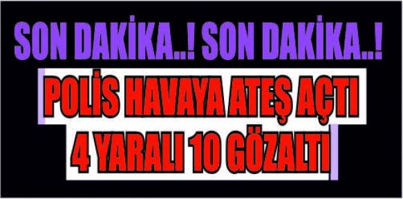 MARAŞ'TA  POLİS HAVAYA ATEŞ AÇTI : 4 YARALI, 10 GÖZALTI