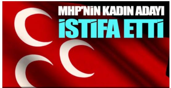 MHP KADIN ADAY ADAYI İSTİFA ETTİ