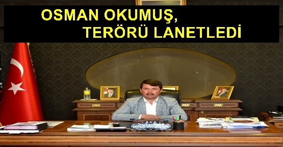 OKUMUŞ, TERÖRÜ LANETLİYOR
