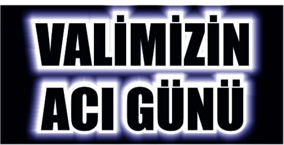 VALİ KOCATEPE'NİN ACI GÜNÜ